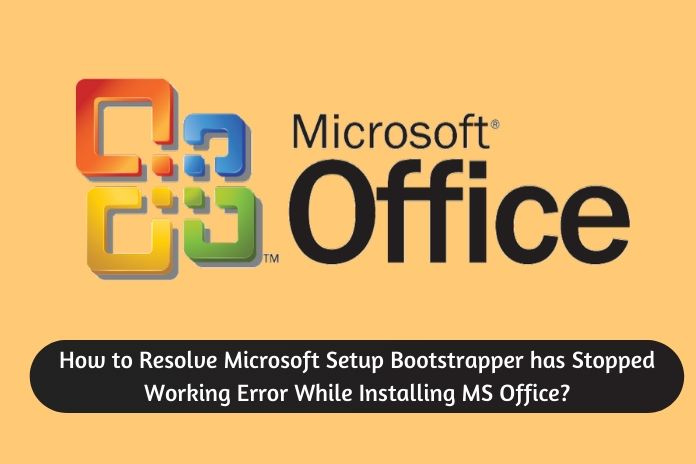 How to Resolve Microsoft Setup Bootstrapper has Stopped Working Error While Installing MS Office