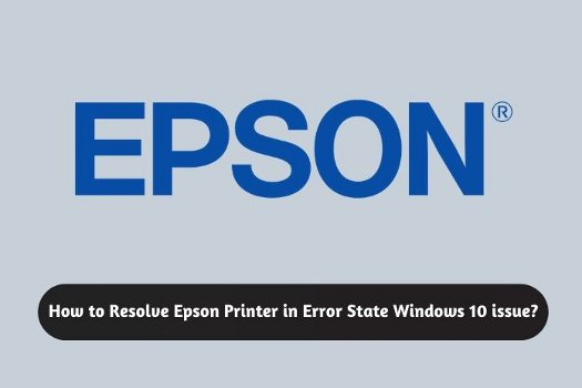 How to Resolve Epson Printer in Error State Windows 10 issue?